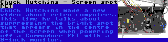 Chuck Hutchins - Screen spot PET | Chuck Hutchins made a new video about retro computers. This time he talks about suppressing the bright spot that appears in the centre of the screen when powering off a Commodore PET with a 9-inch monitor.