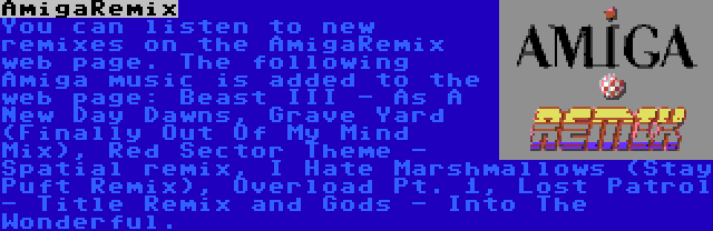 AmigaRemix | You can listen to new remixes on the AmigaRemix web page. The following Amiga music is added to the web page: Beast III - As A New Day Dawns, Grave Yard (Finally Out Of My Mind Mix), Red Sector Theme - Spatial remix, I Hate Marshmallows (Stay Puft Remix), Overload Pt. 1, Lost Patrol - Title Remix and Gods - Into The Wonderful.