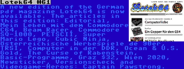 Lotek64 #61 | A new edition of the German pdf magazine Lotek64 is now available. The articles in this edition: Editorial, Mein Leben mit dem Commodore C64, Beam Racer, Commodore SQ-1000, PETSCII, Super Mario Lego, Cubic Ninja, Österreichische Werbespiele de 90er, TRSI, Computer in der DDR, Ocean & U.S. Gold, The Curse of Rabenstein, Basic-Programme, Graz $32, Wien 2020, Newsticker, Versionscheck and Videogame-Heroes: Captain Pawstrong.
