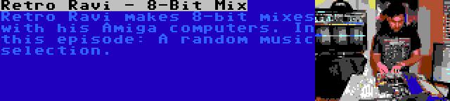 Retro Ravi - 8-Bit Mix | Retro Ravi makes 8-bit mixes with his Amiga computers. In this episode: A random music selection.