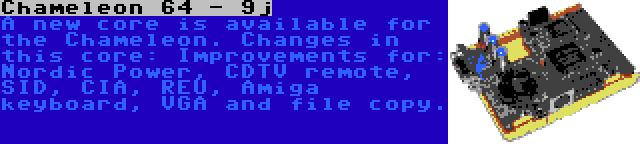 Chameleon 64 - 9j   A new core is available for the Chameleon. Changes in this core: Improvements for: Nordic Power, CDTV remote, SID, CIA, REU, Amiga keyboard, VGA and file copy.