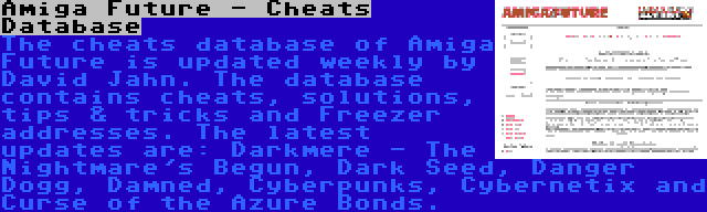 Amiga Future - Cheats Database | The cheats database of Amiga Future is updated weekly by David Jahn. The database contains cheats, solutions, tips & tricks and Freezer addresses. The latest updates are: Darkmere - The Nightmare's Begun, Dark Seed, Danger Dogg, Damned, Cyberpunks, Cybernetix and Curse of the Azure Bonds.