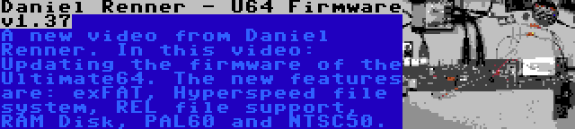 Daniel Renner - U64 Firmware v1.37   A new video from Daniel Renner. In this video: Updating the firmware of the Ultimate64. The new features are: exFAT, Hyperspeed file system, REL file support, RAM Disk, PAL60 and NTSC50.