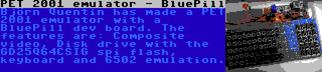 PET 2001 emulator - BluePill | Björn Quentin has made a PET 2001 emulator with a BluePill dev board. The features are: Composite video, Disk drive with the GD25Q64CSIG spi flash, keyboard and 6502 emulation.