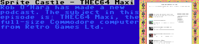 Sprite Castle - THEC64 Maxi   Rob O'Hara has made a new podcast. The subject in this episode is: THEC64 Maxi, the full-size Commodore computer from Retro Games Ltd.