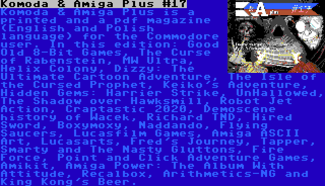 Komoda & Amiga Plus #17 | Komoda & Amiga Plus is a printed and a pdf magazine (English and Polish language) for the Commodore user. In this edition: Good Old 8-Bit Games, The Curse of Rabenstein, MW Ultra, Helix Colony, Dizzy: The Ultimate Cartoon Adventure, The Isle of the Cursed Prophet, Keiko's Adventure, Hidden Gems: Harrier Strike, UnHallowed, The Shadow over Hawksmill, Robot Jet Action, Craptastic 2020, Demoscene history of Wacek, Richard TND, Hired Sword, Boxymoxy, Naddando, Flying Saucers, Lucasfilm Games, Amiga ASCII Art, Lucasarts, Fred's Journey, Tapper, Smarty and The Nasty Gluttons, Fire Force, Point and Click Adventure Games, Amikit, Amiga Power: The Album With Attitude, Recalbox, Arithmetics-NG and King Kong's Beer.
