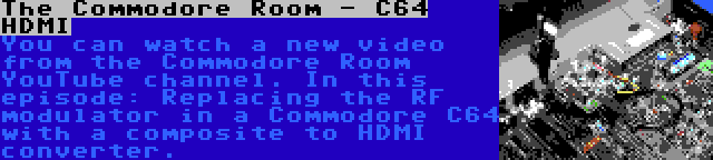 The Commodore Room - C64 HDMI | You can watch a new video from the Commodore Room YouTube channel. In this episode: Replacing the RF modulator in a Commodore C64 with a composite to HDMI converter.