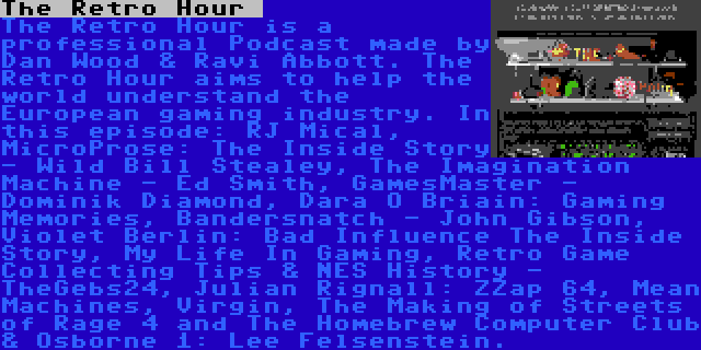 The Retro Hour    The Retro Hour is a professional Podcast made by Dan Wood & Ravi Abbott. The Retro Hour aims to help the world understand the European gaming industry. In this episode: RJ Mical, MicroProse: The Inside Story - Wild Bill Stealey, The Imagination Machine - Ed Smith, GamesMaster - Dominik Diamond, Dara Ó Briain: Gaming Memories, Bandersnatch - John Gibson, Violet Berlin: Bad Influence The Inside Story, My Life In Gaming, Retro Game Collecting Tips & NES History - TheGebs24, Julian Rignall: ZZap 64, Mean Machines, Virgin, The Making of Streets of Rage 4 and The Homebrew Computer Club & Osborne 1: Lee Felsenstein.