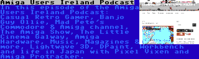 Amiga Users Ireland Podcast   In this episode of the Amiga Users Ireland Podcast: Casual Retro Gamer, Banjo Guy Ollie, Mad Pete's Commodore & Amiga channel, The Amiga Show, The Little Cinema Galway, Amiga Hardware, Music, Magazines & more, Lightwave 3D, DPaint, Workbench and life in Japan with Pixel Vixen and Amiga Protracker.