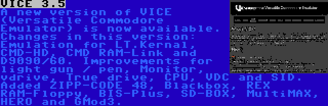 VICE 3.5 | A new version of VICE (Versatile Commodore Emulator) is now available. Changes in this version: Emulation for LT.Kernal, CMD-HD, CMD RAM-Link and D9090/60. Improvements for light gun / pen, Monitor, vdrive, True drive, CPU, VDC and SID. Added ZIPP-CODE 48, Blackbox, REX RAM-Floppy, BIS-Plus, SD-BOX, MultiMAX, HERO and GMod3.