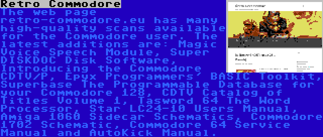 Retro Commodore | The web page retro-commodore.eu has many high-quality scans available for the Commodore user. The latest additions are: Magic Voice Speech Module, Super DISKDOC Disk Software, Introducing the Commodore CDTV/P, Epyx Programmers' BASIC Toolkit, Superbase The Programmable Database for your Commodore 128, CDTV Catalog of Titles Volume 1, Tasword 64 The Word Processor, Star LC24-10 Users Manual, Amiga 1060 Sidecar Schematics, Commodore 1702 Schematic, Commodore 64 Service Manual and AutoKick Manual.