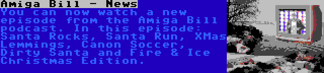 Amiga Bill - News   You can now watch a new episode from the Amiga Bill podcast. In this episode: Santa Rocks, Santa Run, XMas Lemmings, Canon Soccer, Dirty Santa and Fire & Ice Christmas Edition.