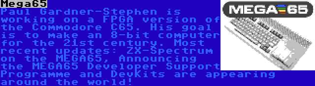 Mega65 | Paul Gardner-Stephen is working on a FPGA version of the Commodore C65. His goal is to make an 8-bit computer for the 21st century. Most recent updates: ZX-Spectrum on the MEGA65, Announcing the MEGA65 Developer Support Programme and DevKits are appearing around the world!