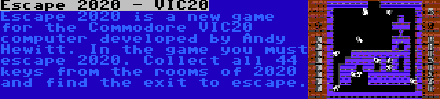 Escape 2020 - VIC20 | Escape 2020 is a new game for the Commodore VIC20 computer developed by Andy Hewitt. In the game you must escape 2020. Collect all 44 keys from the rooms of 2020 and find the exit to escape.