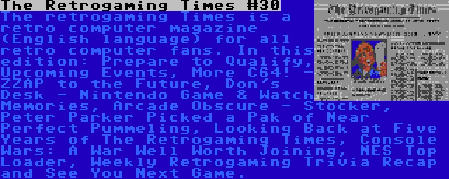 The Retrogaming Times #30 | The retrogaming Times is a retro computer magazine (English language) for all retro computer fans. In this edition: Prepare to Qualify, Upcoming Events, More C64! - ZZAP to the Future, Don's Desk - Nintendo Game & Watch Memories, Arcade Obscure - Stocker, Peter Parker Picked a Pak of Near Perfect Pummeling, Looking Back at Five Years of The Retrogaming Times, Console Wars: A War Well Worth Joining, NES Top Loader, Weekly Retrogaming Trivia Recap and See You Next Game.