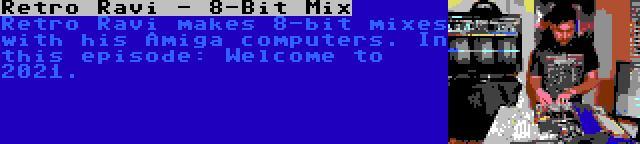 Retro Ravi - 8-Bit Mix | Retro Ravi makes 8-bit mixes with his Amiga computers. In this episode: Welcome to 2021.