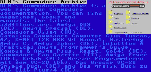 DLH's Commodore Archive | DLH's Commodore Archive is a web page for Commodore documentation. You can find magazines, books and manuals. The latest additions are: Amiga DOS (DE), Amiga Special (DE), Commodore Vilag (HU), Catalina Commodore Computer Club Tuscon, AZ, C-NET 128 BBS V4 Manual, Mastering Amiga C, Amiga Joker (DE), Intuition A Practical Amiga Programmer's Guide, Komoda & Amiga Plus, Reset, Go64! (DE), Commodore Fan Gazette (IT), Amiga Fever (DE), Kebab (PL), Besser Programmieren mit dem VC-20 (DE), Das Grosse VC-20 Spiele-Buch (DE) and Das grafik-Buch zu C16 C116 Plus/4 (DE).