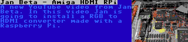 Jan Beta - Amiga HDMI RPi | A new YouTube video from Jan Beta. In this video Jan is going to install a RGB to HDMI converter made with a Raspberry Pi.