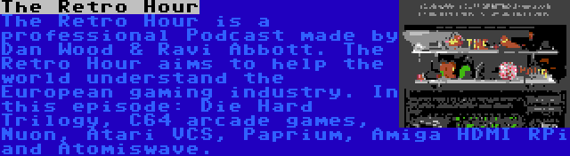 The Retro Hour   The Retro Hour is a professional Podcast made by Dan Wood & Ravi Abbott. The Retro Hour aims to help the world understand the European gaming industry. In this episode: Die Hard Trilogy, C64 arcade games, Nuon, Atari VCS, Paprium, Amiga HDMI RPi and Atomiswave.
