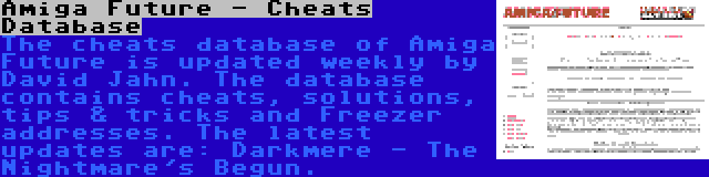 Amiga Future - Cheats Database | The cheats database of Amiga Future is updated weekly by David Jahn. The database contains cheats, solutions, tips & tricks and Freezer addresses. The latest updates are: Darkmere - The Nightmare's Begun.