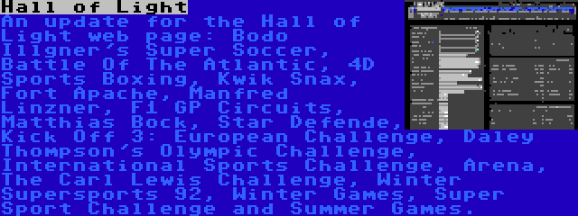 Hall of Light | An update for the Hall of Light web page: Bodo Illgner's Super Soccer, Battle Of The Atlantic, 4D Sports Boxing, Kwik Snax, Fort Apache, Manfred Linzner, F1 GP Circuits, Matthias Bock, Star Defende, Kick Off 3: European Challenge, Daley Thompson's Olympic Challenge, International Sports Challenge, Arena, The Carl Lewis Challenge, Winter Supersports 92, Winter Games, Super Sport Challenge and Summer Games.