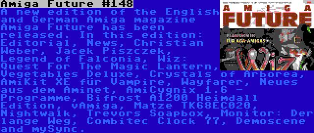 Amiga Future #148 | A new edition of the English and German Amiga magazine Amiga Future has been released. In this edition: Editorial, News, Christian Weber, Jacek Piszczek, Legend of Falconia, Wiz: Quest For The Magic Lantern, Vegetables Deluxe, Crystals of Arborea, AmiKit XE für Vampire, Wayfarer, Neues aus dem Aminet, AmiCygnix 1.6 - Programme, Bifrost A1200 Heimdall Edition, vAmiga, Matze TK68EC020, Nightwalk, Trevors Soapbox, Monitor: Der lange Weg, Combitec Clock 77, Demoscene and mySync.