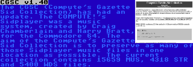 CGSC v1.40 | The CGSC (Compute's Gazette Sid Collection) has had an update. The COMPUTE!'s Sidplayer was a music system, created by Craig Chamberlain and Harry Bratt, for the Commodore 64. The aim of the Compute's Gazette Sid Collection is to preserve as many of those Sidplayer music files in one location as possible. The current collection contains 15659 MUS, 4318 STR and 5400 WDS files.