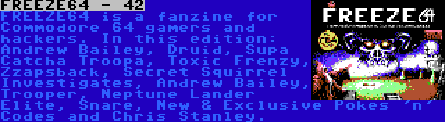 FREEZE64 - 42 | FREEZE64 is a fanzine for Commodore 64 gamers and hackers. In this edition: Andrew Bailey, Druid, Supa Catcha Troopa, Toxic Frenzy, Zzapsback, Secret Squirrel Investigates, Andrew Bailey, Trooper, Neptune Lander Elite, Snare, New & Exclusive Pokes 'n' Codes and Chris Stanley.