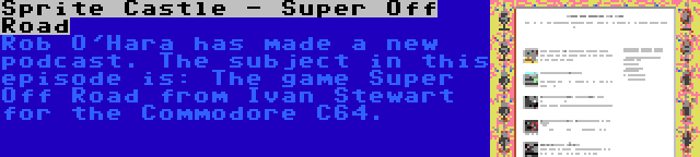 Sprite Castle - Super Off Road | Rob O'Hara has made a new podcast. The subject in this episode is: The game Super Off Road from Ivan Stewart for the Commodore C64.