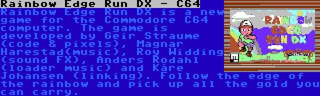 Rainbow Edge Run DX - C64 | Rainbow Edge Run DX is a new game for the Commodore C64 computer. The game is developed by Geir Straume (code & pixels), Magnar Harestad(music), Roy Widding (sound FX), Anders Rodahl (loader music) and Kåre Johansen (linking). Follow the edge of the rainbow and pick up all the gold you can carry.