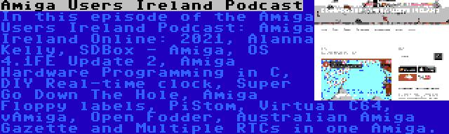 Amiga Users Ireland Podcast | In this episode of the Amiga Users Ireland Podcast: Amiga Ireland Online: 2021, Alanna Kelly, SDBox - Amiga, OS 4.1FE Update 2, Amiga Hardware Programming in C, DIY Real-time clock, Super Go Down The Hole, Amiga Floppy labels, PiStom, Virtual C64, vAmiga, Open Fodder, Australian Amiga Gazette and Multiple RTCs in one Amiga.