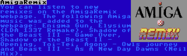 AmigaRemix | You can listen to new remixes on the AmigaRemix webpage. The following Amiga music was added to the webpage: Enigma Gun, Elysium (LDA 1337 Remake), Shadow of the Beast III - Game Over, Shadow of the Beast II - Opening, Toi-Tei, Agony - Owls journey and Beast III - As A New Day Dawns (Neil Mix).