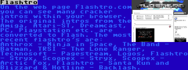 Flashtro | On the web page Flashtro.com you can see many cracker intros within your browser. The original intros from the Amiga, Atari-ST, Dreamcast, PC, Playstation etc. are converted to Flash. The most recent flashtro's are: Anthrox - Ninja in Space, The Band - Batman, TRSI - The Lone Ranger, Technosoft - Pagestream, Logos, Flashtro - Stryx, Scoopex - Stryx, Scoopex - Arctic Fox, Flashtro - Santa Run and Blizzard & Hotline - Backlash.