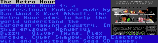 The Retro Hour   The Retro Hour is a professional Podcast made by Dan Wood & Ravi Abbott. The Retro Hour aims to help the world understand the European gaming industry. In this episode: Wonderful Dizzy - Oliver Twins, Plex Arcade, Cyber Shadow, Acorn Electron wifi and Limited Run Sega CD games.