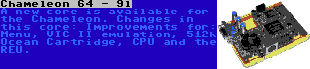 Chameleon 64 - 9l   A new core is available for the Chameleon. Changes in this core: Improvements for: Menu, VIC-II emulation, 512k Ocean Cartridge, CPU and the REU.