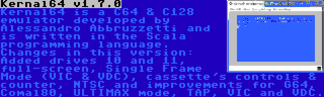 Kernal64 v1.7.0 | Kernal64 is a C64 & C128 emulator developed by Alessandro Abbruzzetti and is written in the Scala programming language. Changes in this version: Added drives 10 and 11, full-screen, Single Frame Mode (VIC & VDC), cassette's controls & counter, NTSC and improvements for G64, Comal80, ULTIMAX mode, TAP, VIC and VDC.