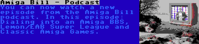 Amiga Bill - Podcast | You can now watch a new episode from the Amiga Bill podcast. In this episode: Dialing into an Amiga BBS, Lemon/EAB Super League and Classic Amiga Games.