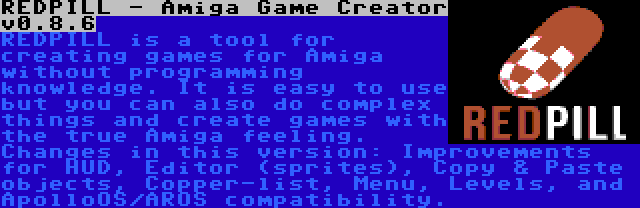 REDPILL - Amiga Game Creator v0.8.6 | REDPILL is a tool for creating games for Amiga without programming knowledge. It is easy to use but you can also do complex things and create games with the true Amiga feeling. Changes in this version: Improvements for HUD, Editor (sprites), Copy & Paste objects, Copper-list, Menu, Levels, and ApolloOS/AROS compatibility.
