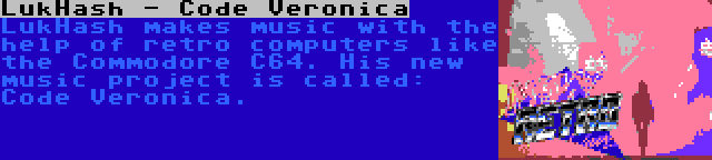 LukHash - Code Veronica | LukHash makes music with the help of retro computers like the Commodore C64. His new music project is called: Code Veronica.