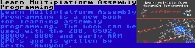 Learn Multiplatform Assembly Programming | Learn Multiplatform Assembly Programming is a new book for learning assembly programming. The book can be used with the Z80, 6502, 68000, 8086 and early ARM CPU's and is written by Keith 'Akuyou'.