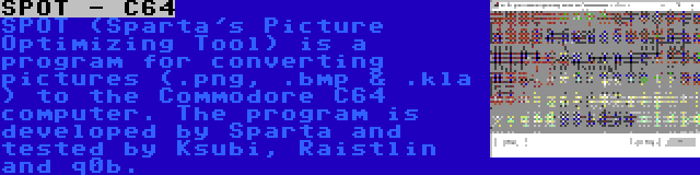 SPOT - C64 | SPOT (Sparta's Picture Optimizing Tool) is a program for converting pictures (.png, .bmp & .kla ) to the Commodore C64 computer. The program is developed by Sparta and tested by Ksubi, Raistlin and q0b.