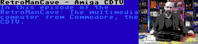 RetroManCave - Amiga CDTV | In this episode of the RetroManCave: The multimedia computer from Commodore, the CDTV.