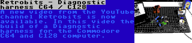 Retrobits - Diagnostic harness C64 / C128 | A new video from the YouTube channel Retrobits is now available. In this video the build of a Diagnostic harness for the Commodore C64 and C128 computer.