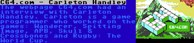 C64.com - Carleton Handley | The webpage C64.com had an interview with Carleton Handley. Carleton is a game programmer who worked on the games: Wanderer, Spitting Image, APB, Skull & Crossbones and Rugby: The World Cup.