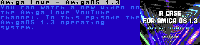 Amiga Love - AmigaOS 1.3   You can watch a new video on the Amiga Love YouTube channel. In this episode the AmigaOS 1.3 operating system.