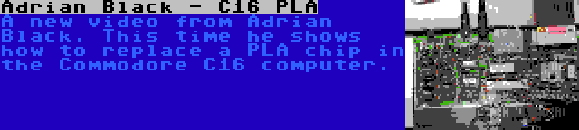 Adrian Black - C16 PLA   A new video from Adrian Black. This time he shows how to replace a PLA chip in the Commodore C16 computer.