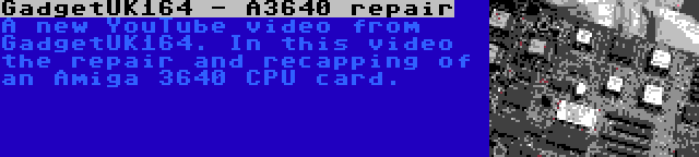 GadgetUK164 - A3640 repair | A new YouTube video from GadgetUK164. In this video the repair and recapping of an Amiga 3640 CPU card.