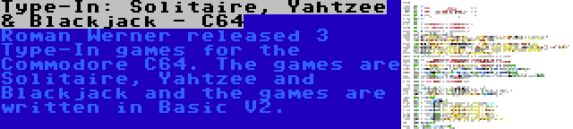 Type-In: Solitaire, Yahtzee & Blackjack - C64   Roman Werner released 3 Type-In games for the Commodore C64. The games are Solitaire, Yahtzee and Blackjack and the games are written in Basic V2.