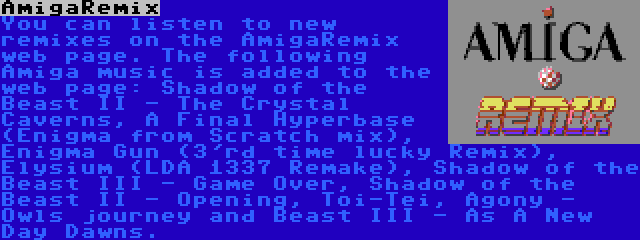 AmigaRemix | You can listen to new remixes on the AmigaRemix web page. The following Amiga music is added to the web page: Shadow of the Beast II - The Crystal Caverns, A Final Hyperbase (Enigma from Scratch mix), Enigma Gun (3'rd time lucky Remix), Elysium (LDA 1337 Remake), Shadow of the Beast III - Game Over, Shadow of the Beast II - Opening, Toi-Tei, Agony - Owls journey and Beast III - As A New Day Dawns.