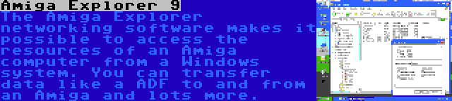Amiga Explorer 9   The Amiga Explorer networking software makes it possible to access the resources of an Amiga computer from a Windows system. You can transfer data like a ADF to and from an Amiga and lots more.